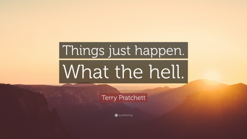 """Terry Pratchett Quote: """"Things just happen. What the hell."""""""