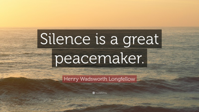 """Henry Wadsworth Longfellow Quote: """"Silence is a great peacemaker."""""""