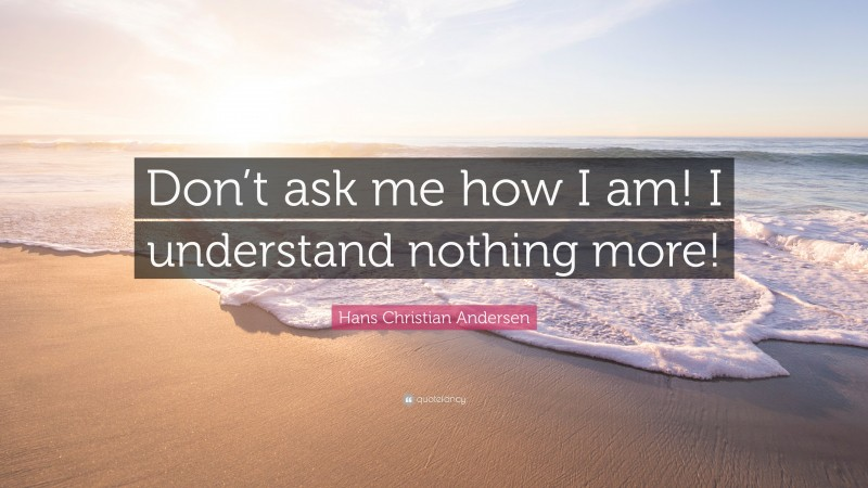 """Hans Christian Andersen Quote: """"Don't ask me how I am! I understand nothing more!"""""""
