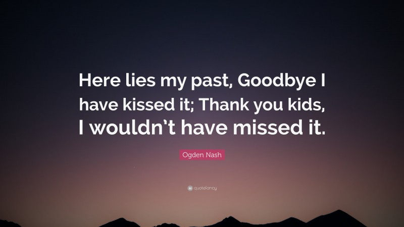 """Ogden Nash Quote: """"Here lies my past, Goodbye I have kissed it; Thank you kids, I wouldn't have missed it."""""""