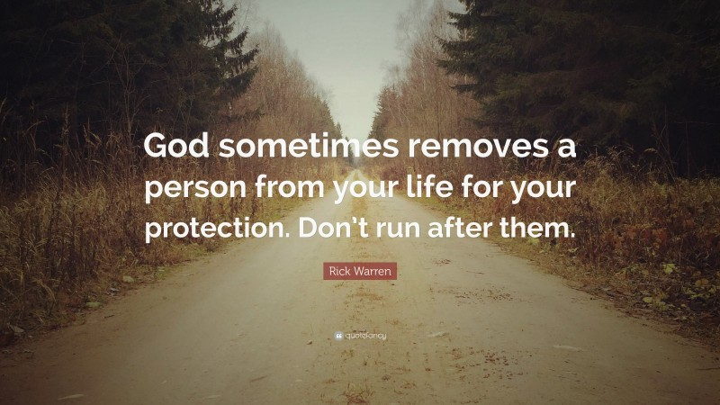 """Rick Warren Quote: """"God sometimes removes a person from your life for your protection. Don't run after them."""""""