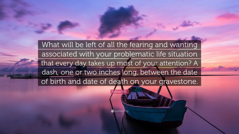 """Eckhart Tolle Quote: """"What will be left of all the fearing and wanting associated with your problematic life situation that every day takes up most of your attention? A dash, one or two inches long, between the date of birth and date of death on your gravestone."""""""