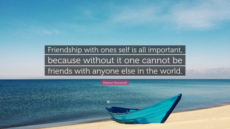 """Eleanor Roosevelt Quote: """"Friendship with ones self is all important, because without it one cannot be friends with anyone else in the world."""""""