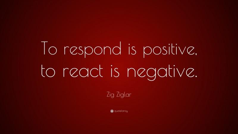 "Zig Ziglar Quote: ""To respond is positive, to react is negative."""