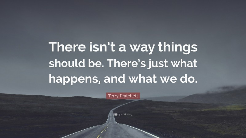 """Terry Pratchett Quote: """"There isn't a way things should be. There's just what happens, and what we do."""""""
