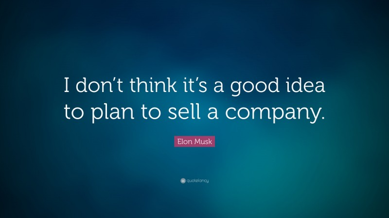 """Elon Musk Quote: """"I don't think it's a good idea to plan to sell a company."""""""