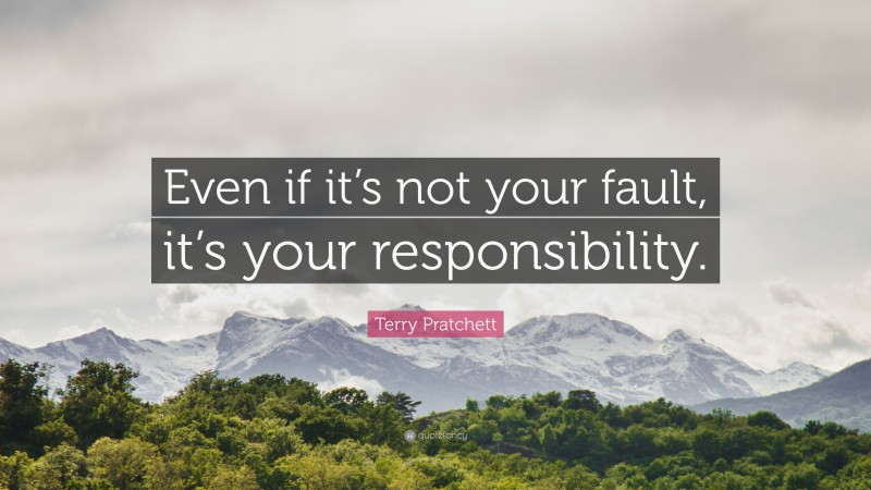"""Terry Pratchett Quote: """"Even if it's not your fault, it's your responsibility."""""""