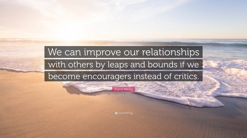 """Joyce Meyer Quote: """"We can improve our relationships with others by leaps and bounds if we become encouragers instead of critics."""""""