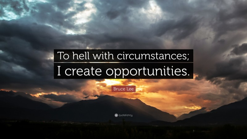 """Bruce Lee Quote: """"To hell with circumstances; I create opportunities."""""""