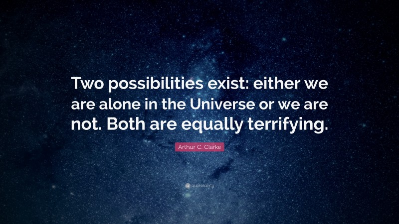 """Arthur C. Clarke Quote: """"Two possibilities exist: either we are alone in the Universe or we are not. Both are equally terrifying."""""""