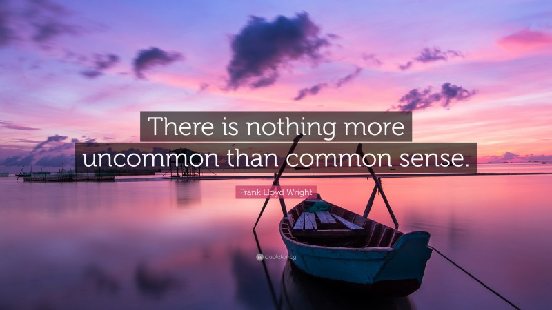 """Frank Lloyd Wright Quote: """"There is nothing more uncommon than common sense."""""""