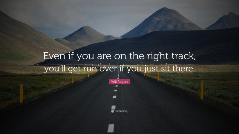 """Will Rogers Quote: """"Even if you are on the right track, you'll get run over if you just sit there."""""""