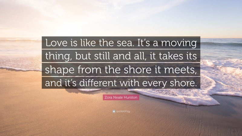 """Zora Neale Hurston Quote: """"Love is like the sea. It's a moving thing, but still and all, it takes its shape from the shore it meets, and it's different with every shore."""""""