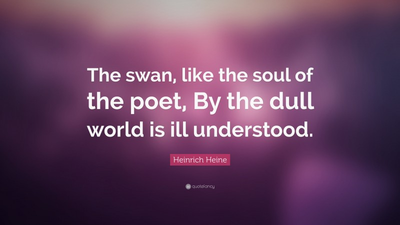 """Heinrich Heine Quote: """"The swan, like the soul of the poet, By the dull world is ill understood."""""""