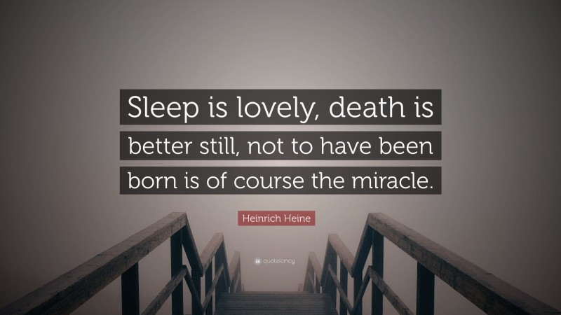 """Heinrich Heine Quote: """"Sleep is lovely, death is better still, not to have been born is of course the miracle."""""""