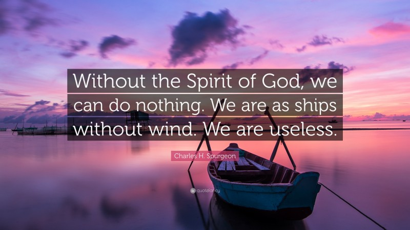"""Charles H. Spurgeon Quote: """"Without the Spirit of God, we can do nothing. We are as ships without wind. We are useless."""""""