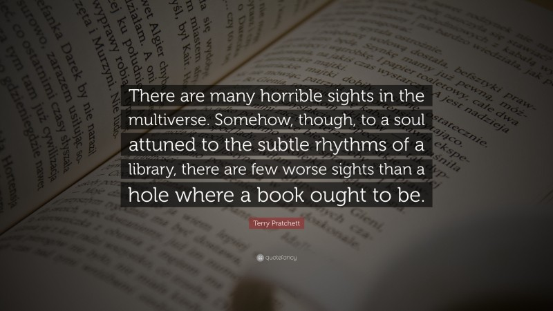 """Terry Pratchett Quote: """"There are many horrible sights in the multiverse. Somehow, though, to a soul attuned to the subtle rhythms of a library, there are few worse sights than a hole where a book ought to be."""""""