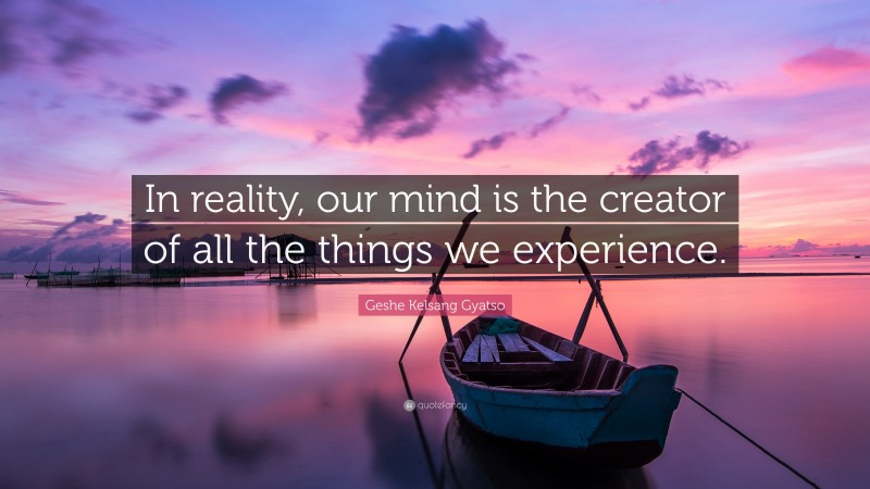 """Geshe Kelsang Gyatso Quote: """"In reality, our mind is the creator of all the things we experience."""""""