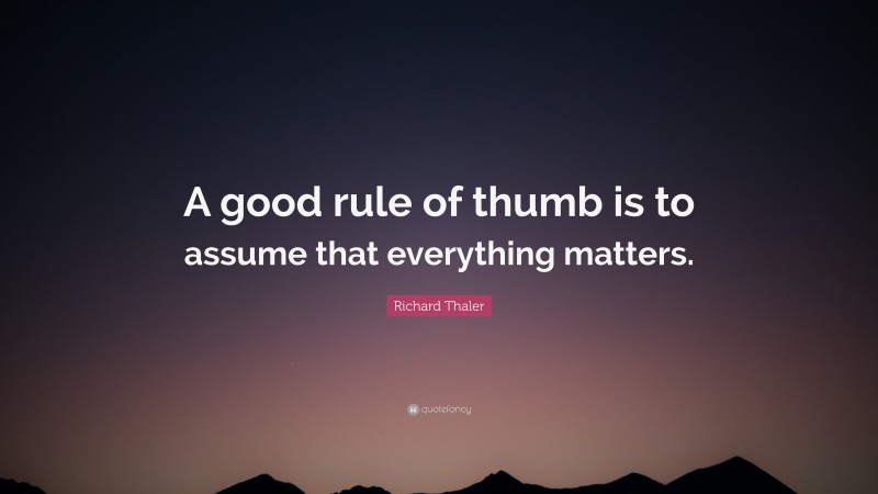 """Richard Thaler Quote: """"A good rule of thumb is to assume that everything matters."""""""