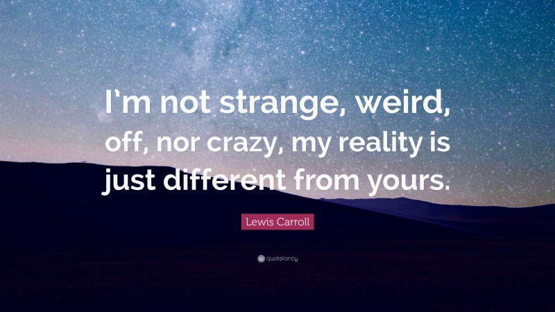 "Different Quotes: ""I'm not strange, weird, off, nor crazy, my reality is just different from yours."" — Lewis Carroll"