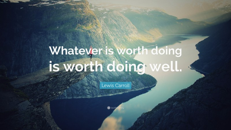 """Lewis Carroll Quote: """"Whatever is worth doing is worth doing well."""""""