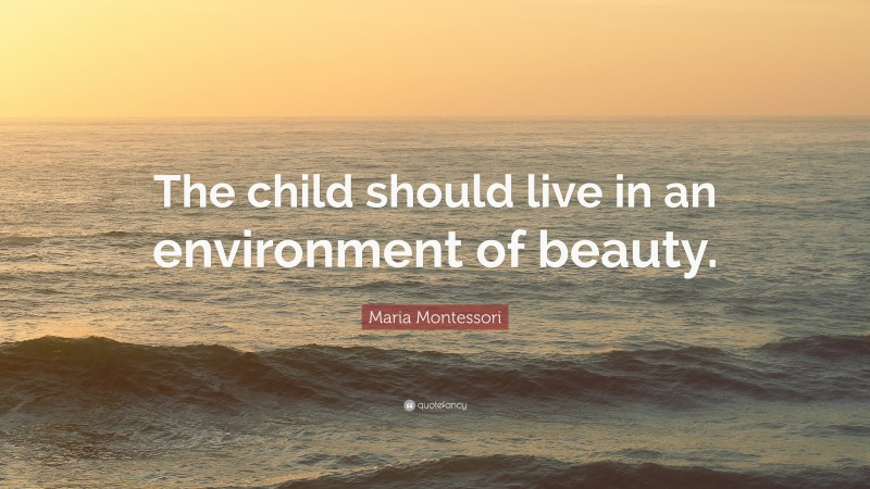 """Maria Montessori Quote: """"The child should live in an environment of beauty."""""""
