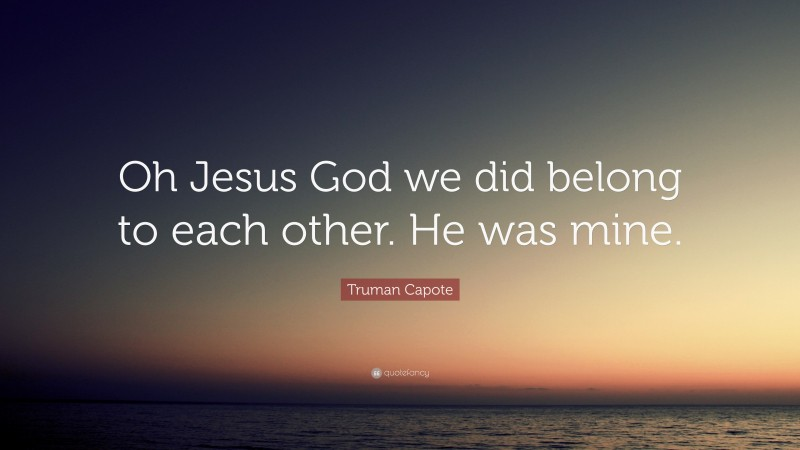 """Truman Capote Quote: """"Oh Jesus God we did belong to each other. He was mine."""""""