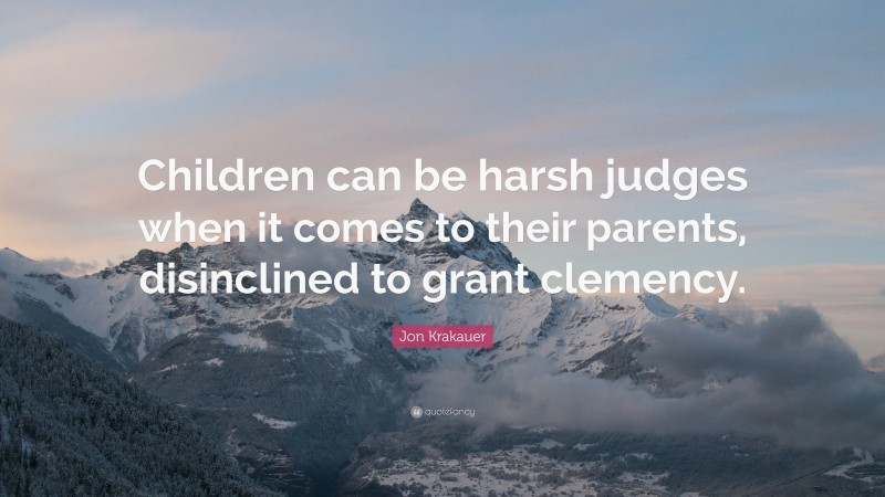 """Jon Krakauer Quote: """"Children can be harsh judges when it comes to their parents, disinclined to grant clemency."""""""