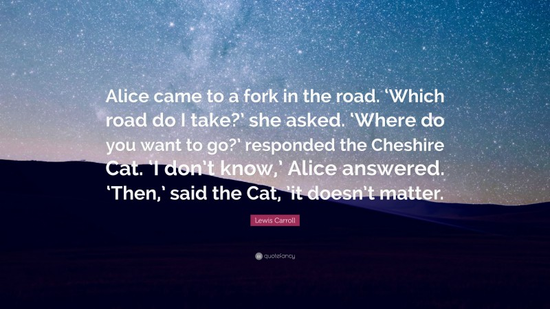 """Lewis Carroll Quote: """"Alice came to a fork in the road. 'Which road do I take?' she asked. 'Where do you want to go?' responded the Cheshire Cat. 'I don't know,' Alice answered. 'Then,' said the Cat, 'it doesn't matter."""""""