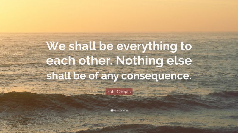 """Kate Chopin Quote: """"We shall be everything to each other. Nothing else shall be of any consequence."""""""