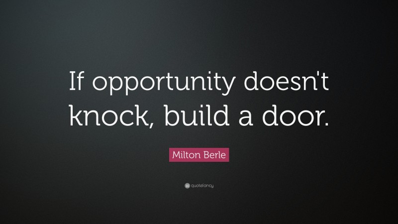 """Milton Berle Quote: """"If opportunity doesn't knock, build a door."""""""