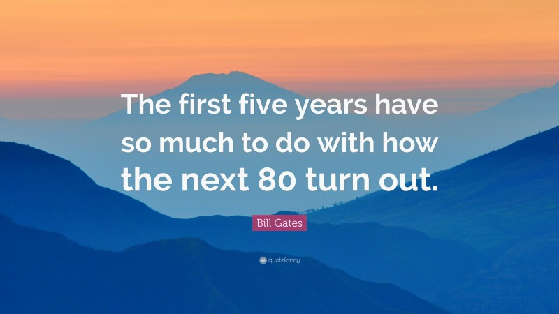 """Bill Gates Quote: """"The first five years have so much to do with how the next 80 turn out."""""""