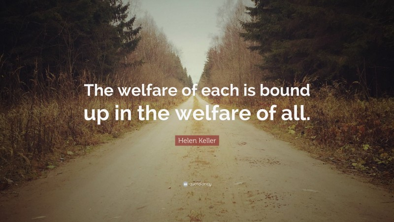 """Helen Keller Quote: """"The welfare of each is bound up in the welfare of all."""""""
