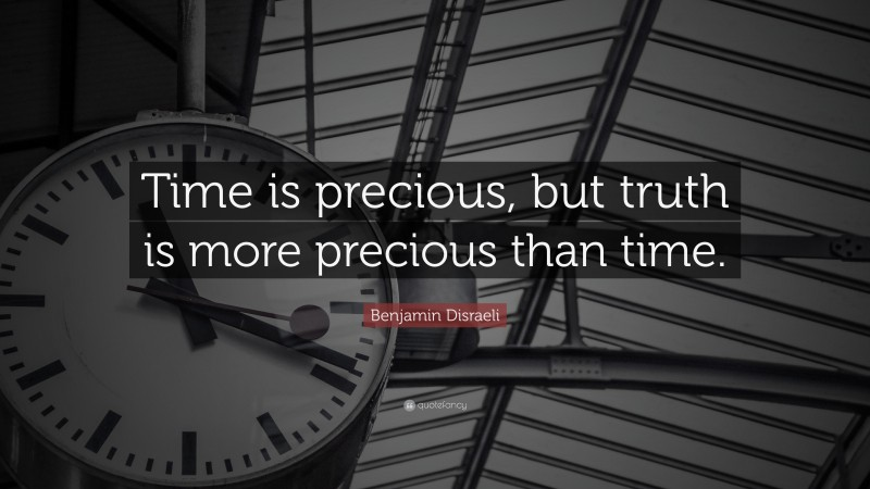 """Benjamin Disraeli Quote: """"Time is precious, but truth is more precious than time."""""""