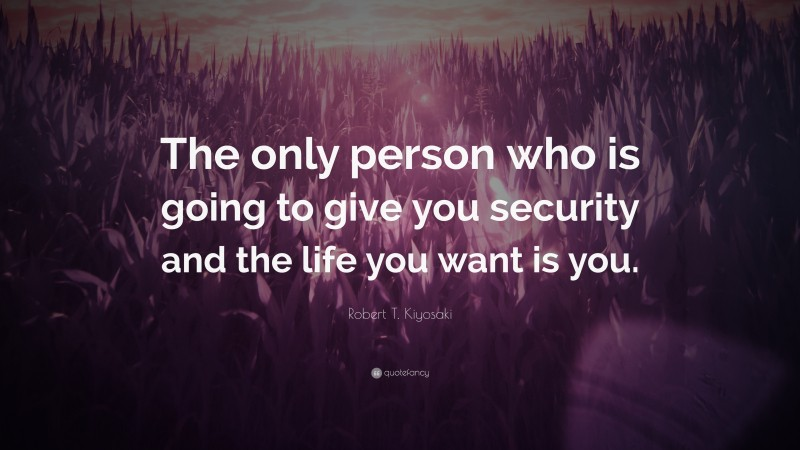 """Robert T. Kiyosaki Quote: """"The only person who is going to give you security and the life you want is you."""""""
