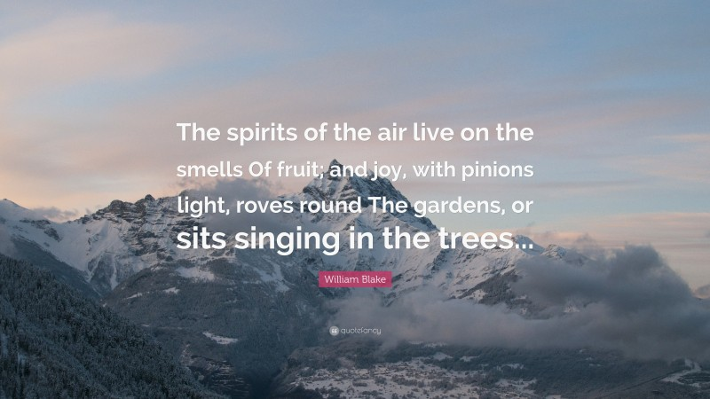 """William Blake Quote: """"The spirits of the air live on the smells Of fruit; and joy, with pinions light, roves round The gardens, or sits singing in the trees..."""""""