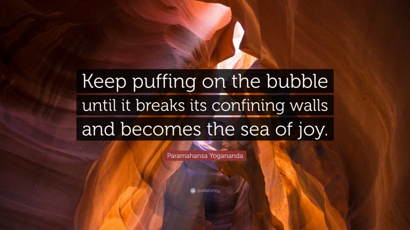 """Paramahansa Yogananda Quote: """"Keep puffing on the bubble until it breaks its confining walls and becomes the sea of joy."""""""