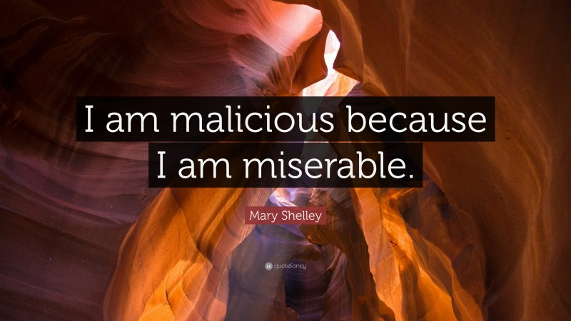 """Mary Shelley Quote: """"I am malicious because I am miserable."""""""