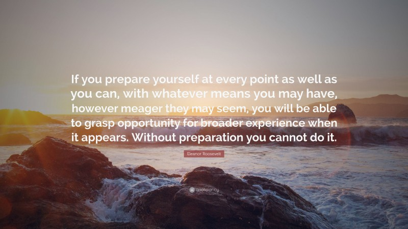 """Eleanor Roosevelt Quote: """"If you prepare yourself at every point as well as you can, with whatever means you may have, however meager they may seem, you will be able to grasp opportunity for broader experience when it appears. Without preparation you cannot do it."""""""
