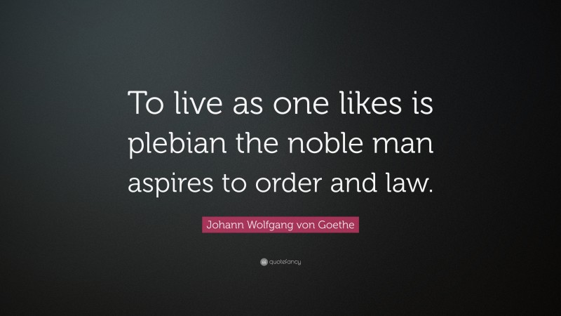 "Johann Wolfgang von Goethe Quote: ""To live as one likes is plebian the noble man aspires to order and law."""