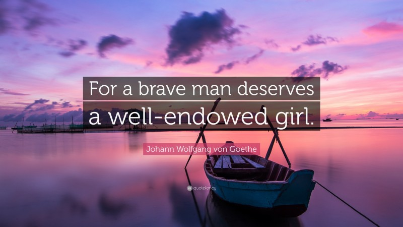 """Johann Wolfgang von Goethe Quote: """"For a brave man deserves a well-endowed girl."""""""