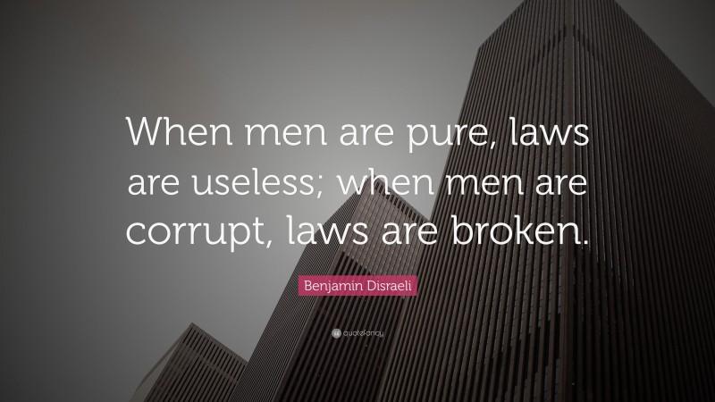 """Benjamin Disraeli Quote: """"When men are pure, laws are useless; when men are corrupt, laws are broken."""""""