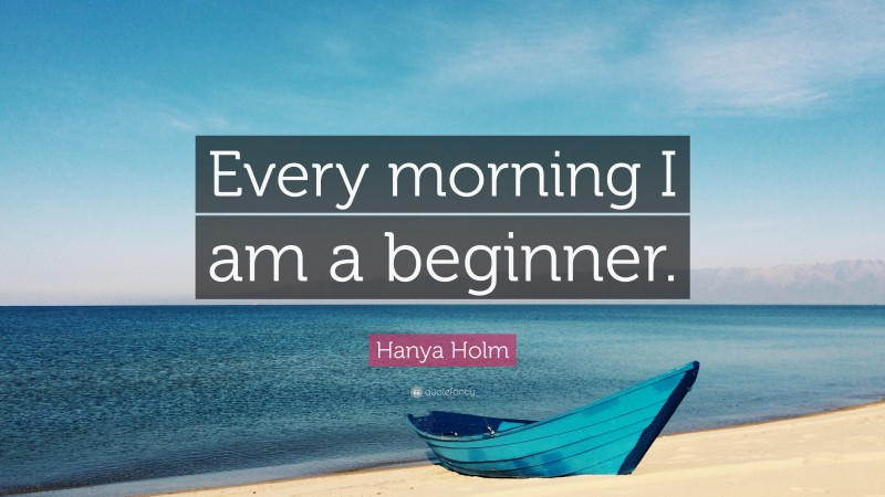 """Hanya Holm Quote: """"Every morning I am a beginner."""""""