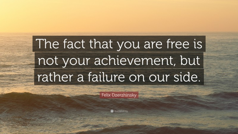 """Felix Dzerzhinsky Quote: """"The fact that you are free is not your achievement, but rather a failure on our side."""""""