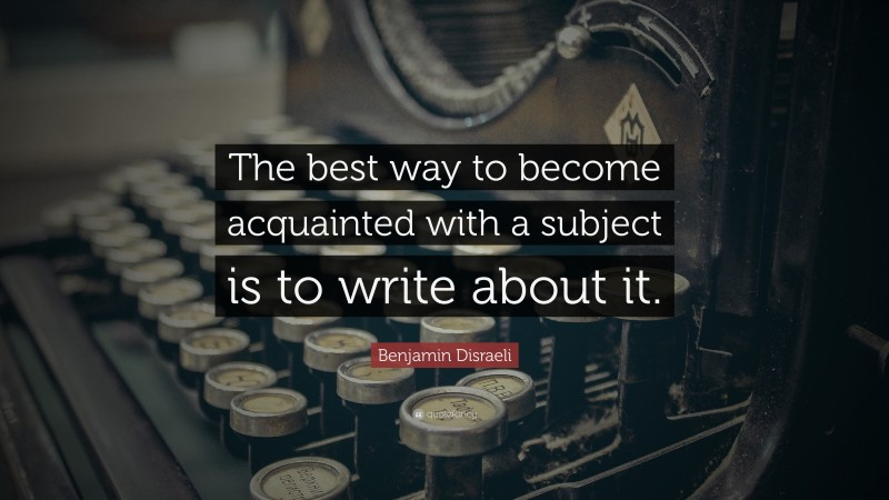 """Benjamin Disraeli Quote: """"The best way to become acquainted with a subject is to write about it. """""""