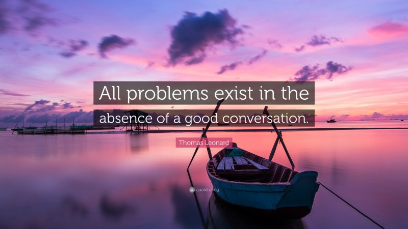"""Thomas Leonard Quote: """"All problems exist in the absence of a good conversation."""""""