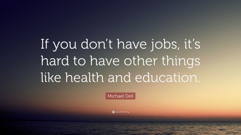 """Michael Dell Quote: """"If you don't have jobs, it's hard to have other things like health and education."""""""