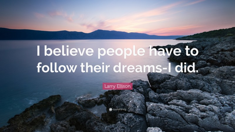 """Larry Ellison Quote: """"I believe people have to follow their dreams-I did."""""""