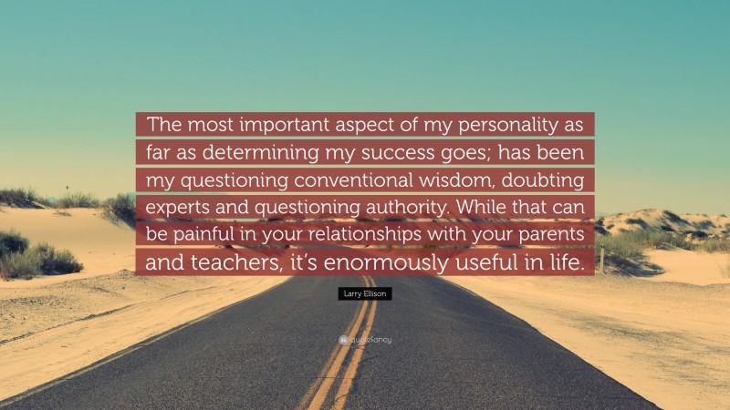 """Larry Ellison Quote: """"The most important aspect of my personality as far as determining my success goes; has been my questioning conventional wisdom, doubting experts and questioning authority. While that can be painful in your relationships with your parents and teachers, it's enormously useful in life."""""""