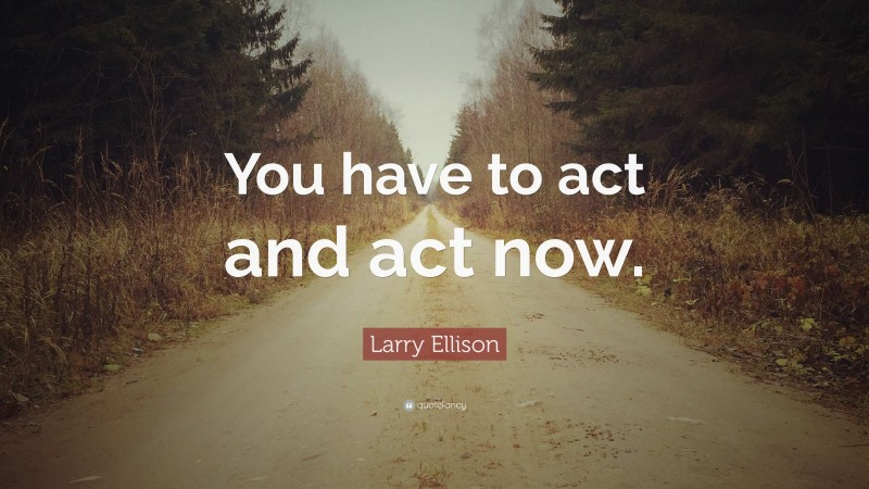"""Larry Ellison Quote: """"You have to act and act now."""""""